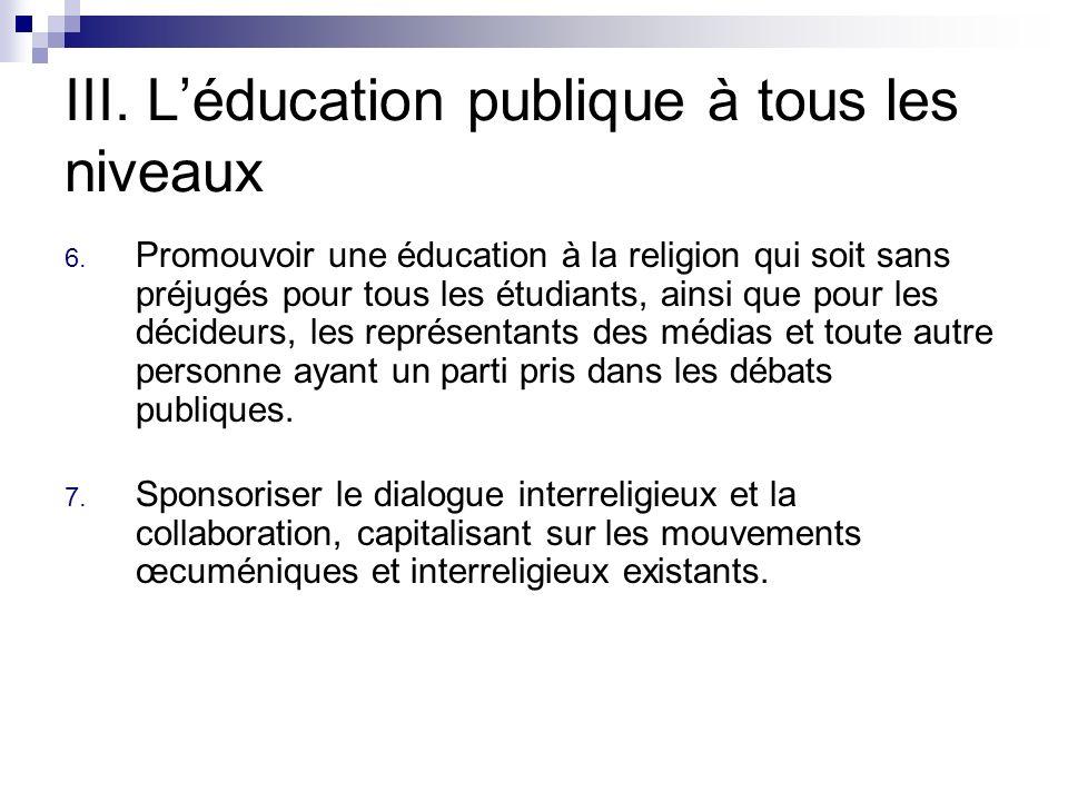 III. Léducation publique à tous les niveaux 6. Promouvoir une éducation à la religion qui soit sans préjugés pour tous les étudiants, ainsi que pour l