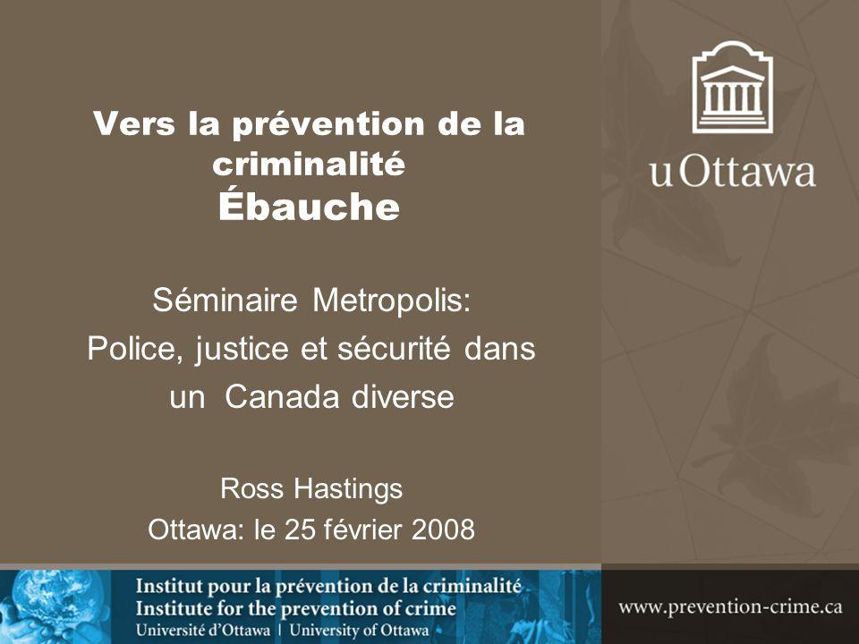Vers la prévention de la criminalité Ébauche Séminaire Metropolis: Police, justice et sécurité dans un Canada diverse Ross Hastings Ottawa: le 25 févr