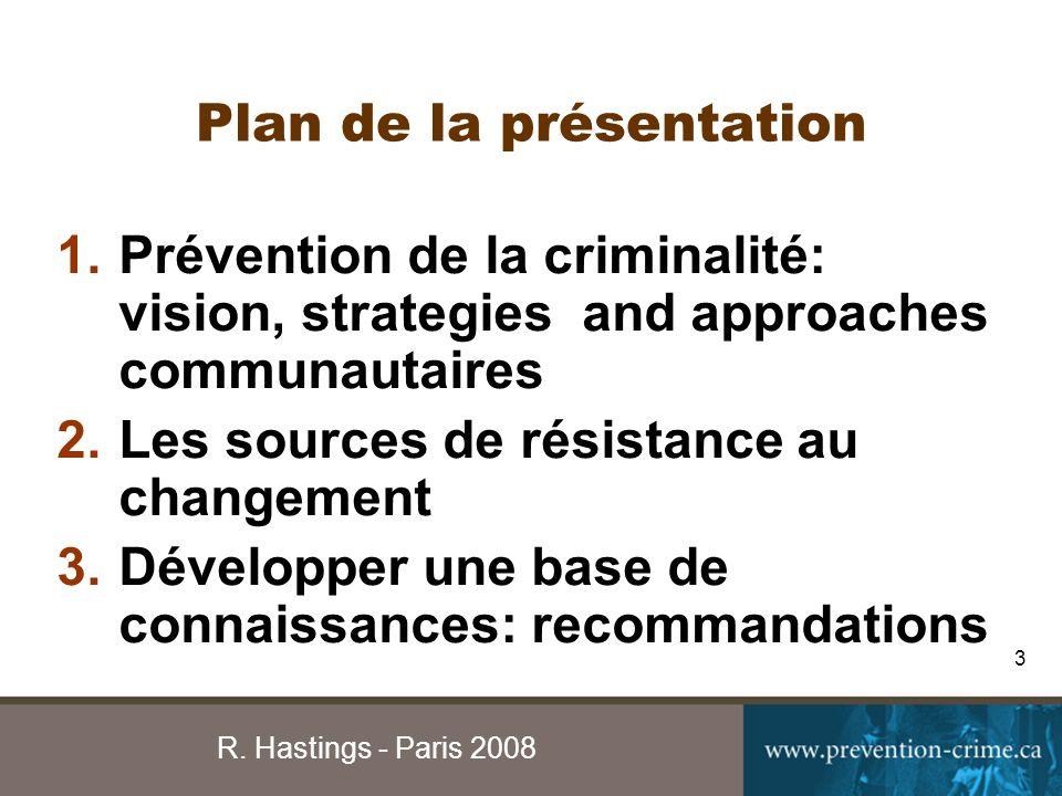 R. Hastings - Paris 2008 3 Plan de la présentation 1.Prévention de la criminalité: vision, strategies and approaches communautaires 2.Les sources de r