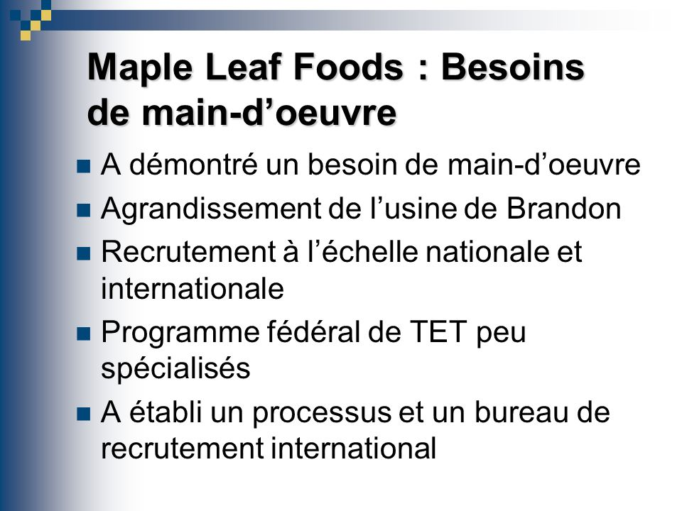 Maple Leaf Foods : Besoins de main-doeuvre A démontré un besoin de main-doeuvre Agrandissement de lusine de Brandon Recrutement à léchelle nationale et internationale Programme fédéral de TET peu spécialisés A établi un processus et un bureau de recrutement international