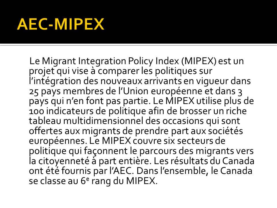 Le Migrant Integration Policy Index (MIPEX) est un projet qui vise à comparer les politiques sur lintégration des nouveaux arrivants en vigueur dans 25 pays membres de lUnion européenne et dans 3 pays qui nen font pas partie.