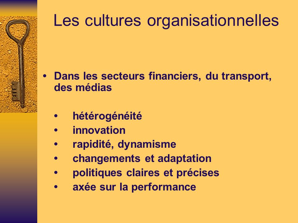 Les cultures organisationnelles Dans les secteurs financiers, du transport, des médias hétérogénéité innovation rapidité, dynamisme changements et adaptation politiques claires et précises axée sur la performance