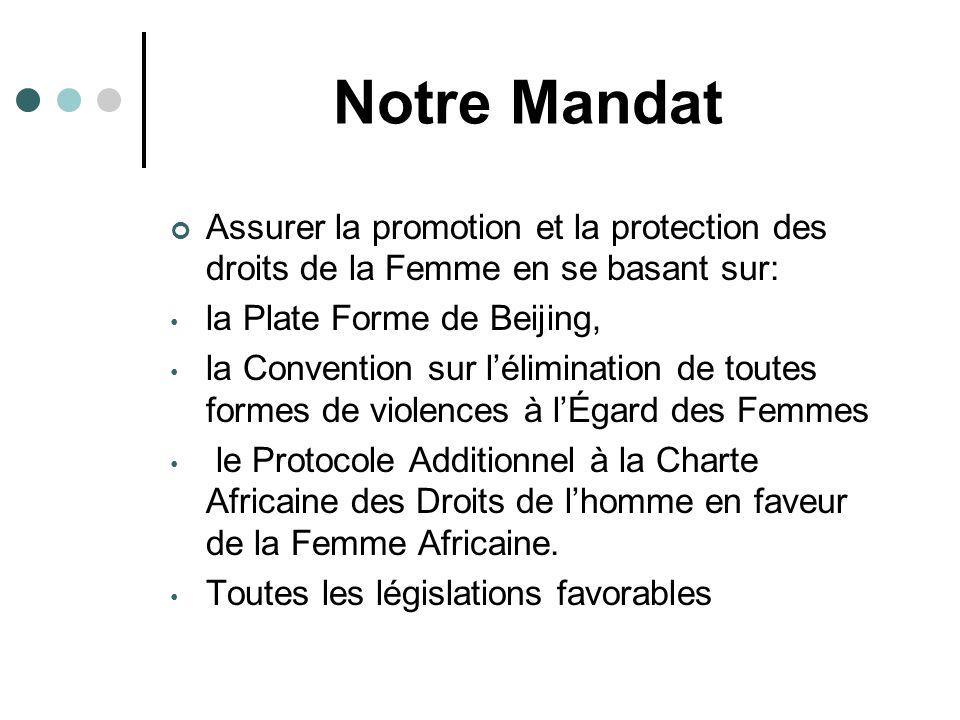 Notre Mandat Assurer la promotion et la protection des droits de la Femme en se basant sur: la Plate Forme de Beijing, la Convention sur lélimination de toutes formes de violences à lÉgard des Femmes le Protocole Additionnel à la Charte Africaine des Droits de lhomme en faveur de la Femme Africaine.
