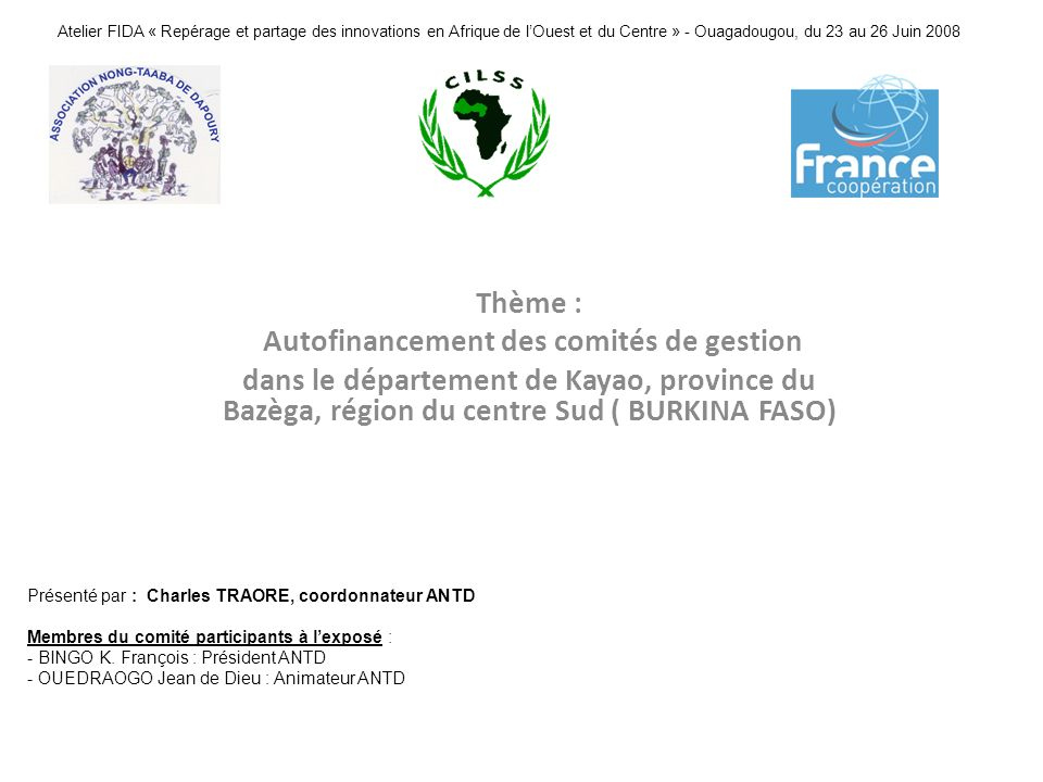 Atelier FIDA « Repérage et partage des innovations en Afrique de lOuest et du Centre » - Ouagadougou, du 23 au 26 Juin 2008 Thème : Autofinancement des comités de gestion dans le département de Kayao, province du Bazèga, région du centre Sud ( BURKINA FASO) Présenté par : Charles TRAORE, coordonnateur ANTD Membres du comité participants à lexposé : - BINGO K.