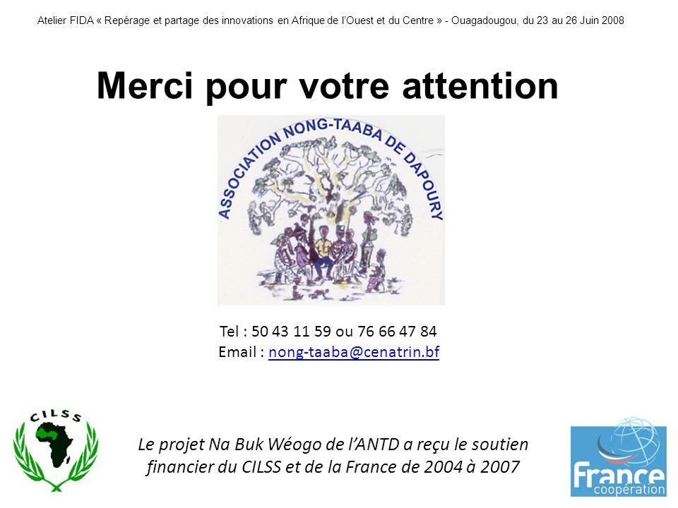 Atelier FIDA « Repérage et partage des innovations en Afrique de lOuest et du Centre » - Ouagadougou, du 23 au 26 Juin 2008 Merci pour votre attention Tel : 50 43 11 59 ou 76 66 47 84 Email : nong-taaba@cenatrin.bfnong-taaba@cenatrin.bf Le projet Na Buk Wéogo de lANTD a reçu le soutien financier du CILSS et de la France de 2004 à 2007