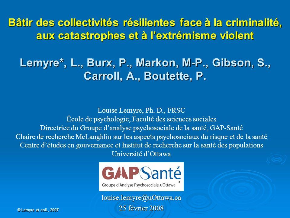 © Lemyre et coll., 2007 Bâtir des collectivités résilientes face à la criminalité, aux catastrophes et à lextrémisme violent Lemyre*, L., Burx, P., Ma