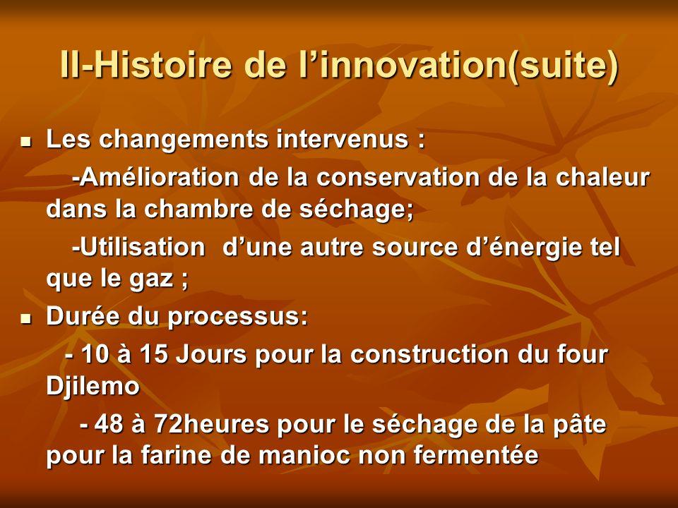 II-Histoire de linnovation(suite) Les changements intervenus : Les changements intervenus : -Amélioration de la conservation de la chaleur dans la chambre de séchage; -Amélioration de la conservation de la chaleur dans la chambre de séchage; -Utilisation dune autre source dénergie tel que le gaz ; -Utilisation dune autre source dénergie tel que le gaz ; Durée du processus: Durée du processus: - 10 à 15 Jours pour la construction du four Djilemo - 10 à 15 Jours pour la construction du four Djilemo - 48 à 72heures pour le séchage de la pâte pour la farine de manioc non fermentée - 48 à 72heures pour le séchage de la pâte pour la farine de manioc non fermentée