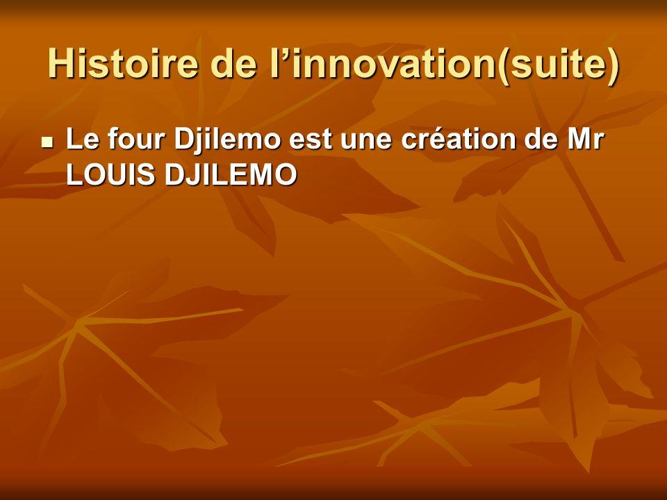 Histoire de linnovation(suite) Le four Djilemo est une création de Mr LOUIS DJILEMO Le four Djilemo est une création de Mr LOUIS DJILEMO