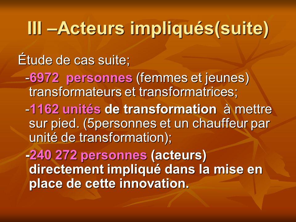 III –Acteurs impliqués(suite) Étude de cas suite; -6972 personnes (femmes et jeunes) transformateurs et transformatrices; -6972 personnes (femmes et jeunes) transformateurs et transformatrices; -1162 unités de transformation à mettre sur pied.