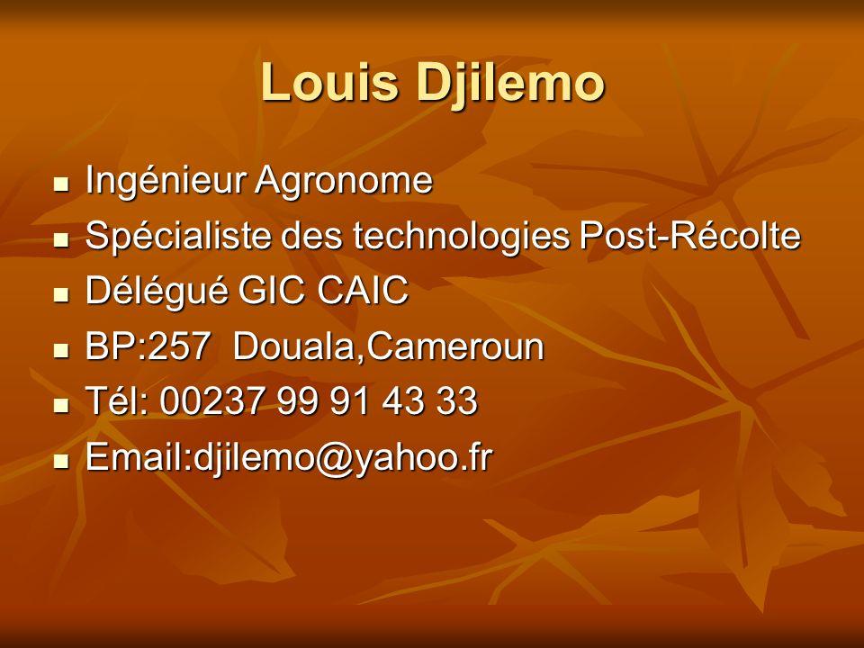 Louis Djilemo Ingénieur Agronome Ingénieur Agronome Spécialiste des technologies Post-Récolte Spécialiste des technologies Post-Récolte Délégué GIC CAIC Délégué GIC CAIC BP:257 Douala,Cameroun BP:257 Douala,Cameroun Tél: 00237 99 91 43 33 Tél: 00237 99 91 43 33 Email:djilemo@yahoo.fr Email:djilemo@yahoo.fr