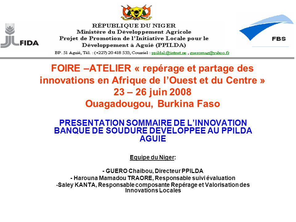 PRESENTATION SOMMAIRE DE LINNOVATION BANQUE DE SOUDURE DEVELOPPEE AU PPILDA AGUIE Equipe du Niger: - GUERO Chaibou, Directeur PPILDA - Harouna Mamadou TRAORE, Responsable suivi évaluation -Saley KANTA, Responsable composante Repérage et Valorisation des Innovations Locales FOIRE –ATELIER « repérage et partage des innovations en Afrique de lOuest et du Centre » 23 – 26 juin 2008 Ouagadougou, Burkina Faso