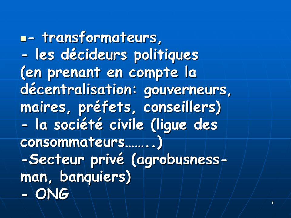 5 - transformateurs, - les décideurs politiques (en prenant en compte la décentralisation: gouverneurs, maires, préfets, conseillers) - la société civ