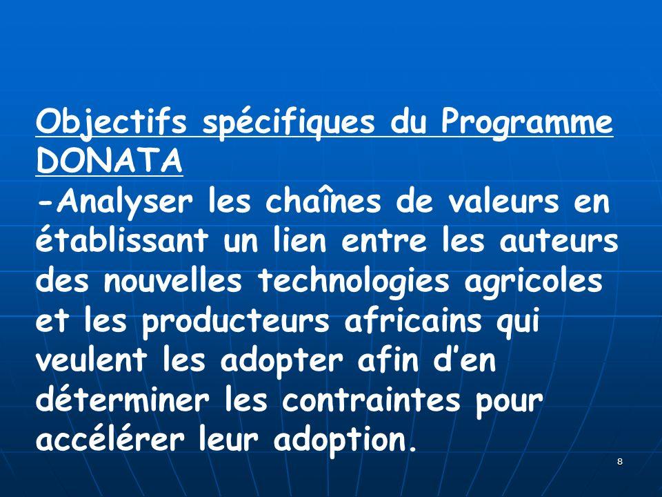8 Objectifs spécifiques du Programme DONATA -Analyser les chaînes de valeurs en établissant un lien entre les auteurs des nouvelles technologies agricoles et les producteurs africains qui veulent les adopter afin den déterminer les contraintes pour accélérer leur adoption.