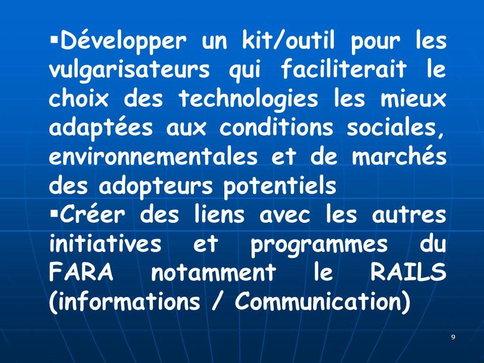 9 Développer un kit/outil pour les vulgarisateurs qui faciliterait le choix des technologies les mieux adaptées aux conditions sociales, environnementales et de marchés des adopteurs potentiels Créer des liens avec les autres initiatives et programmes du FARA notamment le RAILS (informations / Communication)