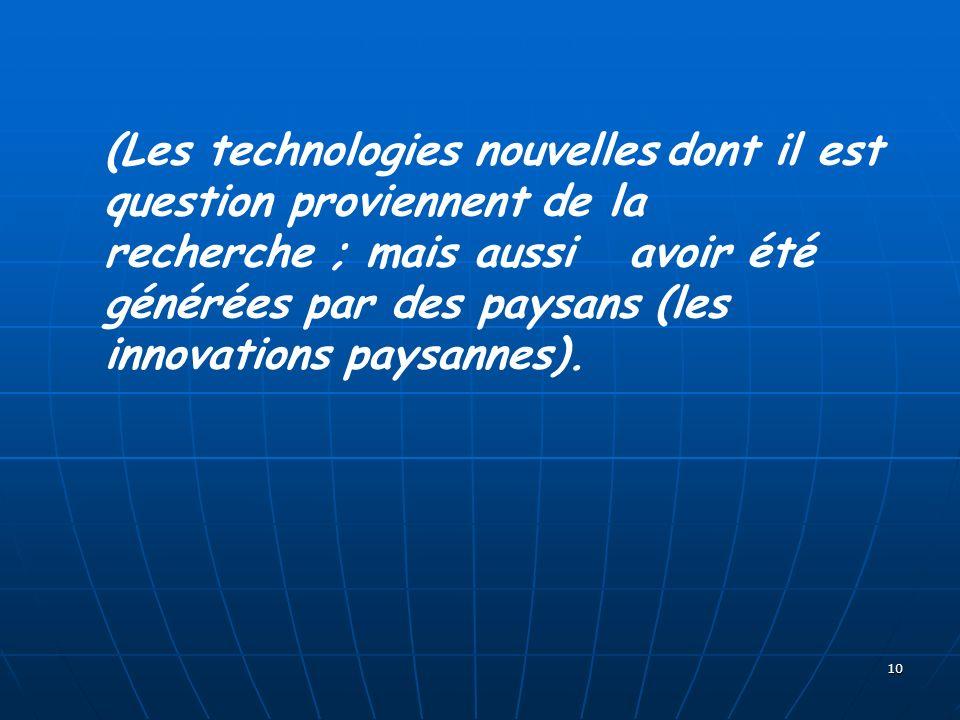 10 (Les technologies nouvelles dont il est question proviennent de la recherche ; mais aussi avoir été générées par des paysans (les innovations paysa