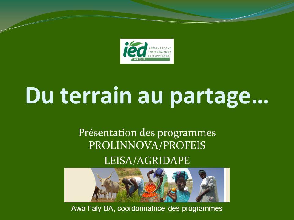 Du terrain au partage… Présentation des programmes PROLINNOVA/PROFEIS LEISA/AGRIDAPE Awa Faly BA, coordonnatrice des programmes