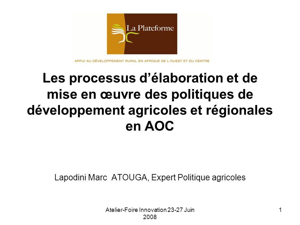 Atelier-Foire Innovation 23-27 Juin 2008 1 Les processus délaboration et de mise en œuvre des politiques de développement agricoles et régionales en AOC Lapodini Marc ATOUGA, Expert Politique agricoles