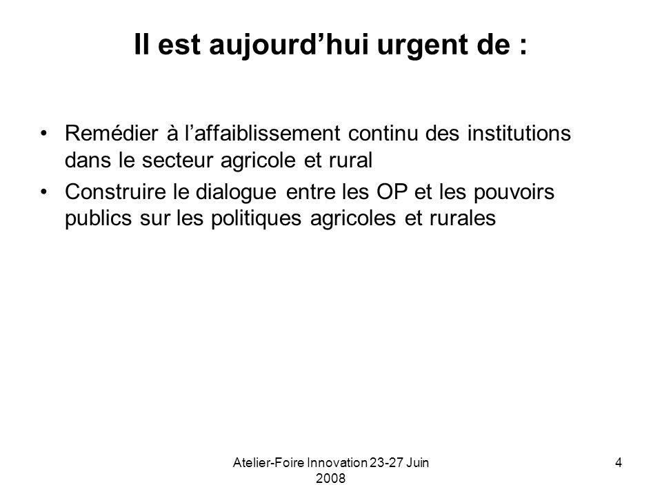 Atelier-Foire Innovation 23-27 Juin 2008 4 Il est aujourdhui urgent de : Remédier à laffaiblissement continu des institutions dans le secteur agricole et rural Construire le dialogue entre les OP et les pouvoirs publics sur les politiques agricoles et rurales
