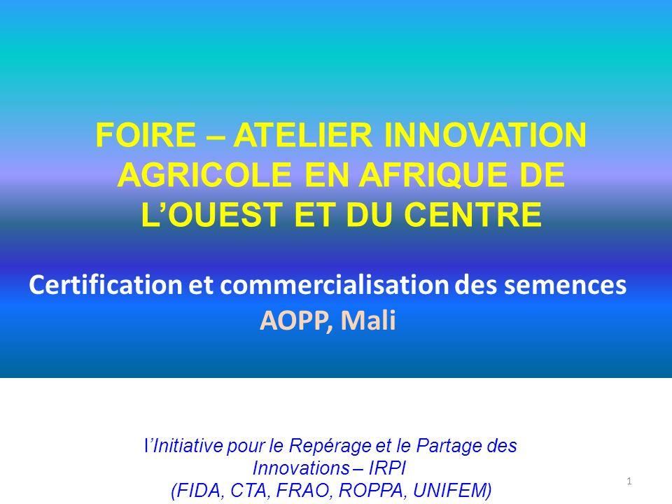 Certification et commercialisation des semences AOPP, Mali 1 FOIRE – ATELIER INNOVATION AGRICOLE EN AFRIQUE DE LOUEST ET DU CENTRE lInitiative pour le