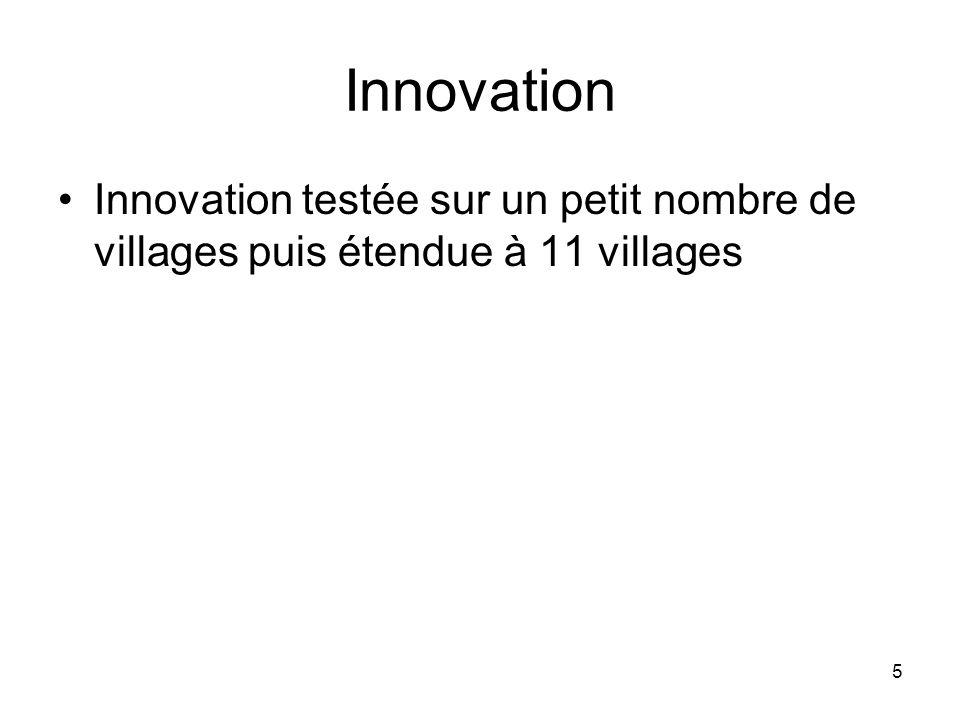 5 Innovation Innovation testée sur un petit nombre de villages puis étendue à 11 villages