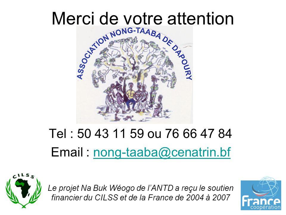 9 Merci de votre attention Tel : 50 43 11 59 ou 76 66 47 84 Email : nong-taaba@cenatrin.bfnong-taaba@cenatrin.bf Le projet Na Buk Wéogo de lANTD a reçu le soutien financier du CILSS et de la France de 2004 à 2007