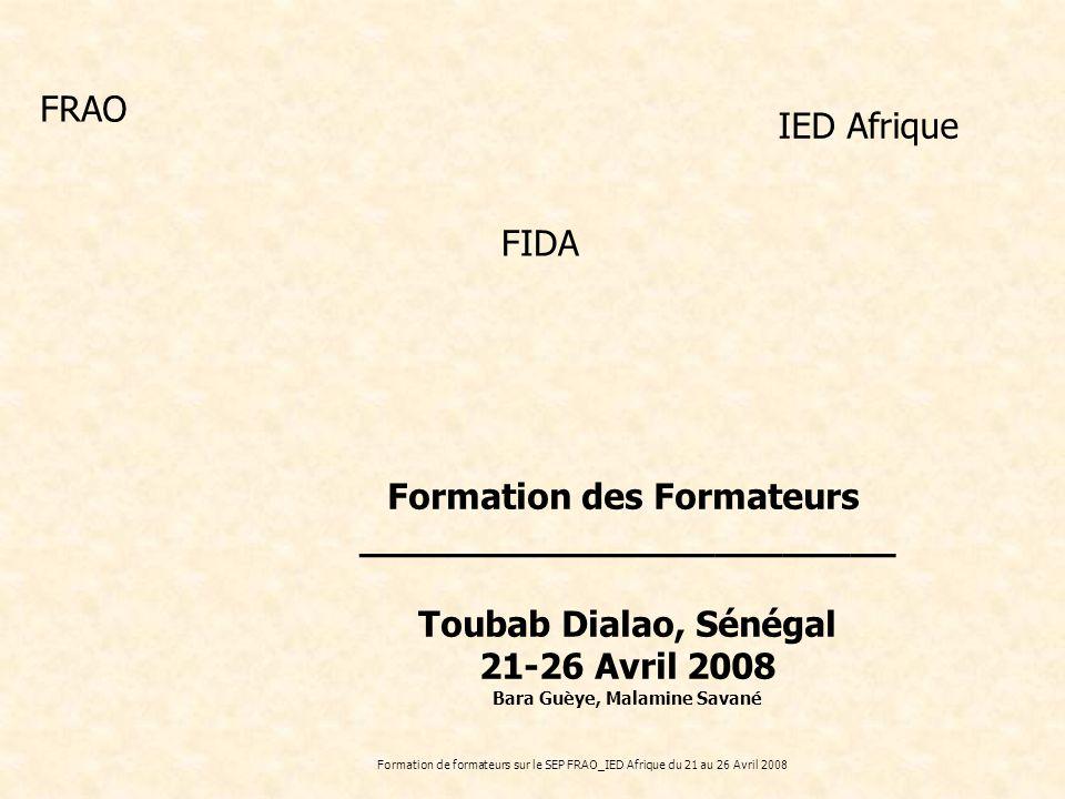 Formation de formateurs sur le SEP FRAO_IED Afrique du 21 au 26 Avril 2008 Formation des Formateurs ________________________ Toubab Dialao, Sénégal 21