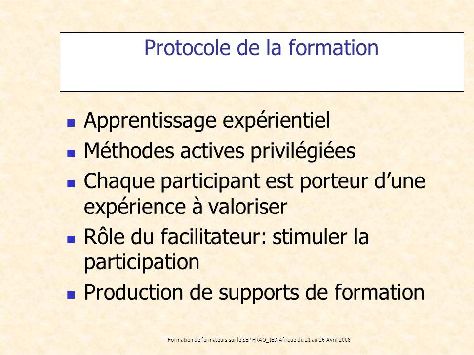 Formation de formateurs sur le SEP FRAO_IED Afrique du 21 au 26 Avril 2008 Protocole de la formation Apprentissage expérientiel Méthodes actives privi