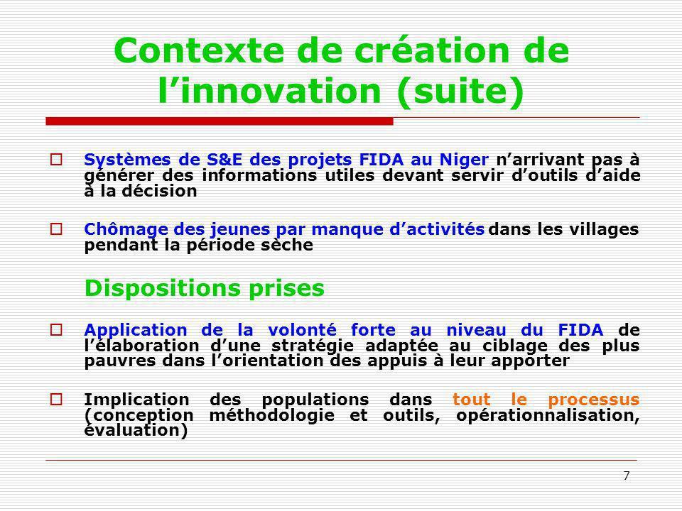 7 Contexte de création de linnovation (suite) Systèmes de S&E des projets FIDA au Niger narrivant pas à générer des informations utiles devant servir