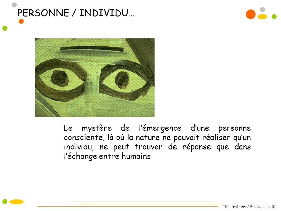Illustrations / Émergence 10 Le mystère de lémergence dune personne consciente, là où la nature ne pouvait réaliser quun individu, ne peut trouver de réponse que dans léchange entre humains PERSONNE / INDIVIDU…