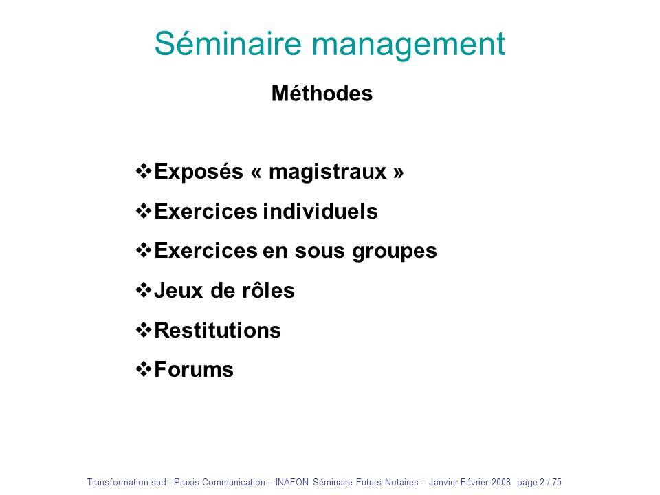 Transformation sud - Praxis Communication – INAFON Séminaire Futurs Notaires – Janvier Février 2008 page 1 / 75 Séminaire management Présentation et p