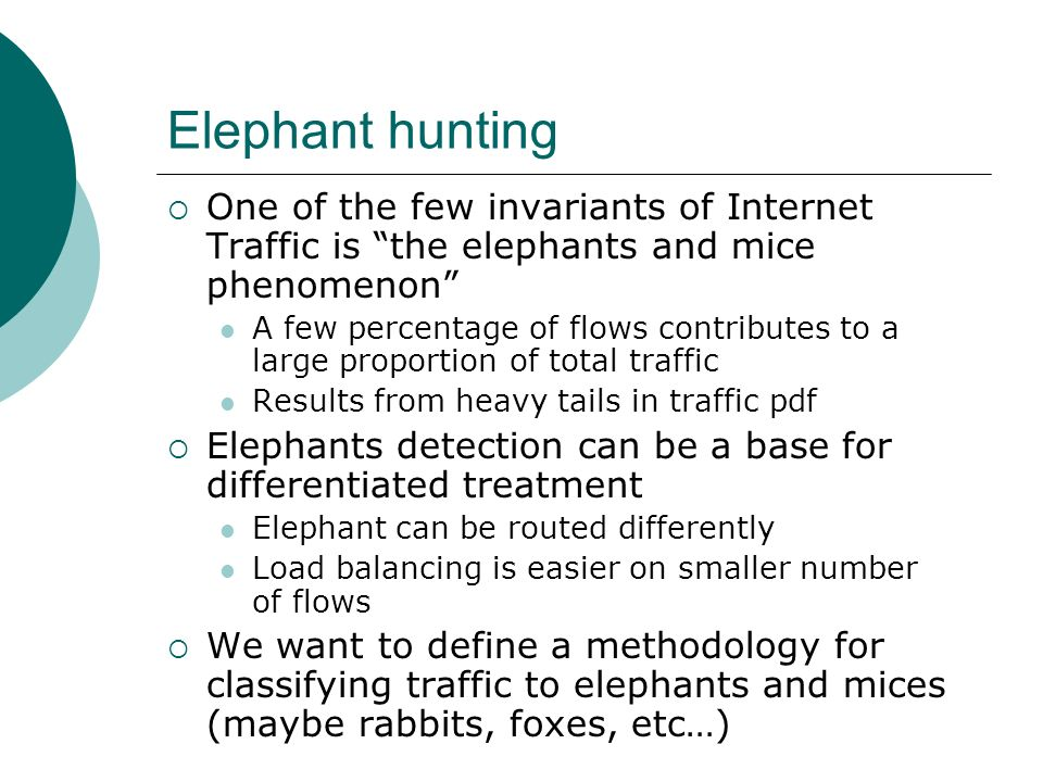 Elephant hunting One of the few invariants of Internet Traffic is the elephants and mice phenomenon A few percentage of flows contributes to a large p