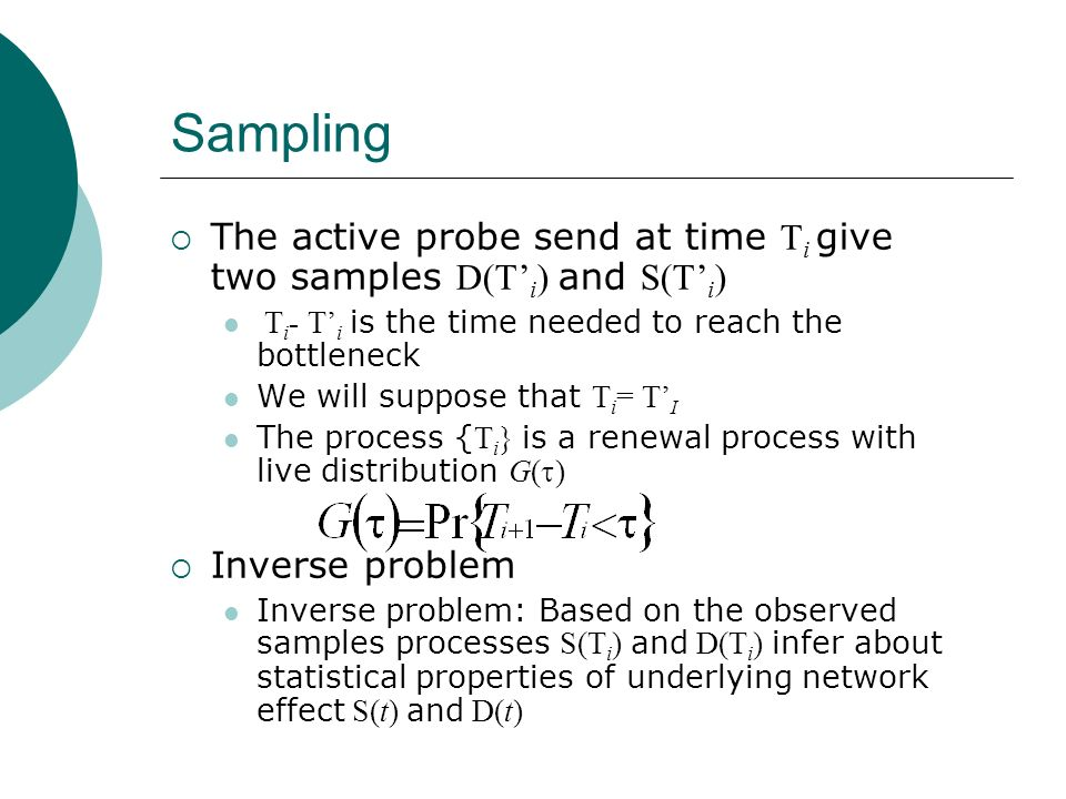 Sampling The active probe send at time T i give two samples D(T i ) and S(T i ) T i - T i is the time needed to reach the bottleneck We will suppose t