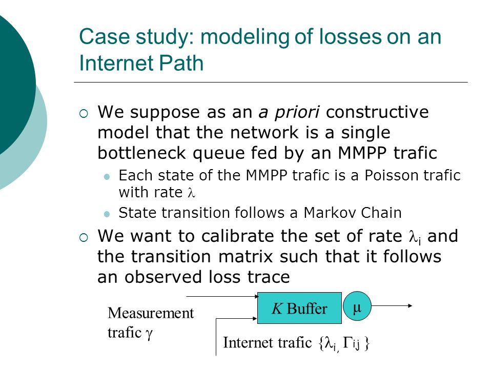 Case study: modeling of losses on an Internet Path We suppose as an a priori constructive model that the network is a single bottleneck queue fed by a