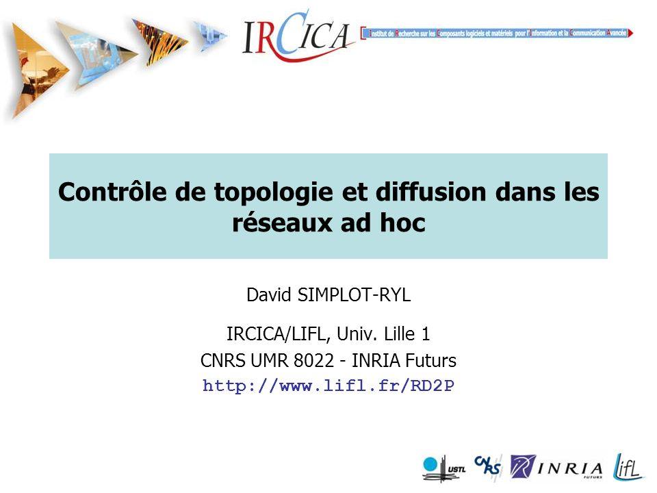 Contrôle de topologie et diffusion dans les réseaux ad hoc David SIMPLOT-RYL IRCICA/LIFL, Univ.