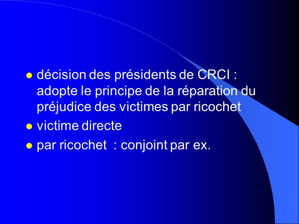 l décision des présidents de CRCI : adopte le principe de la réparation du préjudice des victimes par ricochet l victime directe l par ricochet : conj