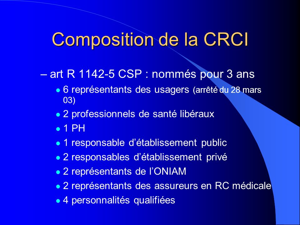 Composition de la CRCI –art R 1142-5 CSP : nommés pour 3 ans l 6 représentants des usagers (arrêté du 28 mars 03) l 2 professionnels de santé libéraux