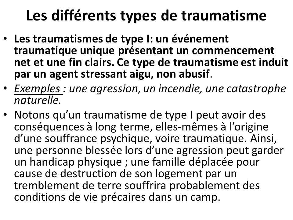 Les différents types de traumatisme Les traumatismes de type II (abus sexuel ou par la torture) lorsque lévénement sest répété, lorsquil a été présent constamment ou quil a menacé de se reproduire à tout instant durant une longue période de temps.