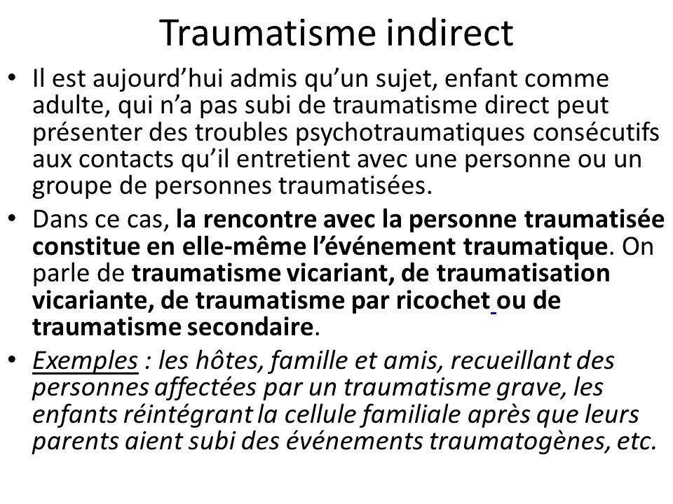 Conséquences Le traumatisme psychique non prise en charge peut conduire à un état clinique comportant: - une période de latence variable allant de quelques heures à quelques semaines, - une réviviscence du traumatisme ou syndrome de répétition se manifestant par le revécu de manière répétitives au travers de souvenirs intrusifs mais surtout de cauchemars, - une réorganisation pathologique de la personnalité : la vie psychique du sujet semble se polariser sur le souvenir du traumatisme