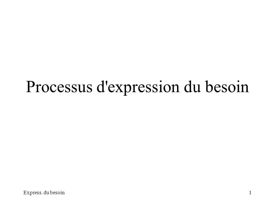 Express. du besoin1 Processus d'expression du besoin