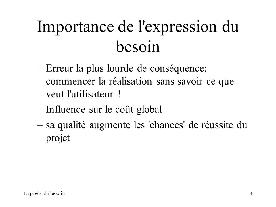 Express. du besoin4 Importance de l'expression du besoin –Erreur la plus lourde de conséquence: commencer la réalisation sans savoir ce que veut l'uti
