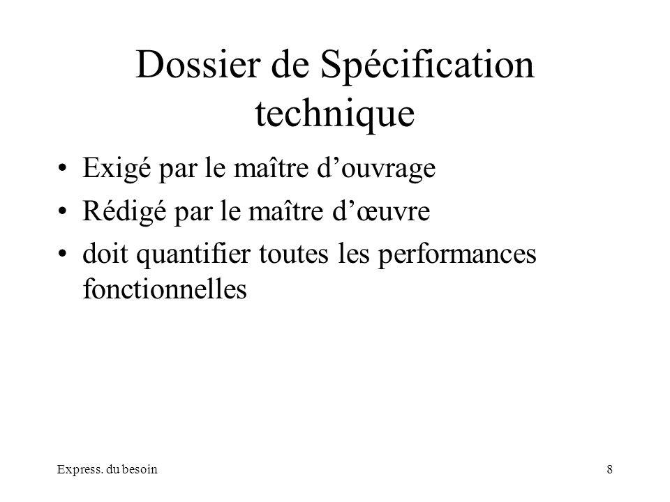 Express. du besoin8 Dossier de Spécification technique Exigé par le maître douvrage Rédigé par le maître dœuvre doit quantifier toutes les performance