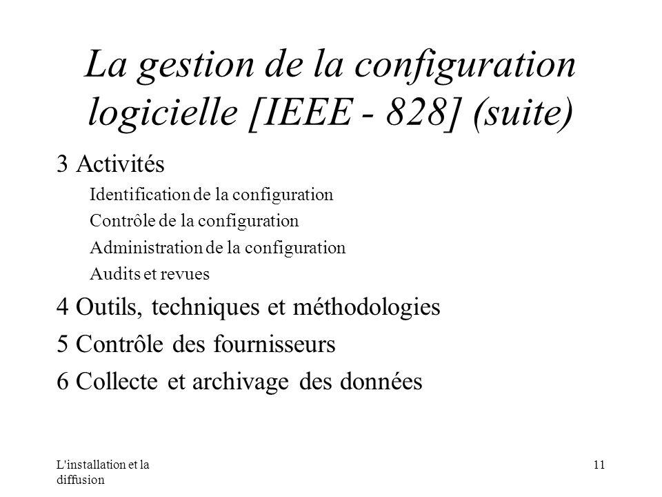 L installation et la diffusion 11 La gestion de la configuration logicielle [IEEE - 828] (suite) 3 Activités Identification de la configuration Contrôle de la configuration Administration de la configuration Audits et revues 4 Outils, techniques et méthodologies 5 Contrôle des fournisseurs 6 Collecte et archivage des données