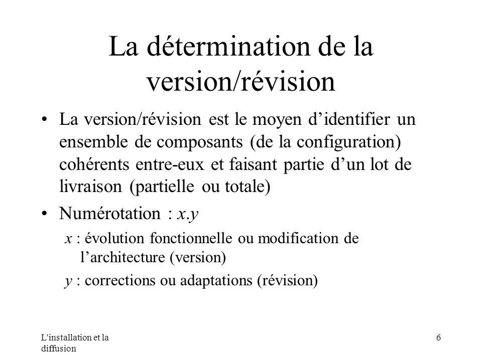 L installation et la diffusion 6 La détermination de la version/révision La version/révision est le moyen didentifier un ensemble de composants (de la configuration) cohérents entre-eux et faisant partie dun lot de livraison (partielle ou totale) Numérotation : x.y x : évolution fonctionnelle ou modification de larchitecture (version) y : corrections ou adaptations (révision)