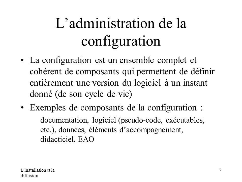 L installation et la diffusion 7 Ladministration de la configuration La configuration est un ensemble complet et cohérent de composants qui permettent de définir entièrement une version du logiciel à un instant donné (de son cycle de vie) Exemples de composants de la configuration : documentation, logiciel (pseudo-code, exécutables, etc.), données, éléments daccompagnement, didacticiel, EAO
