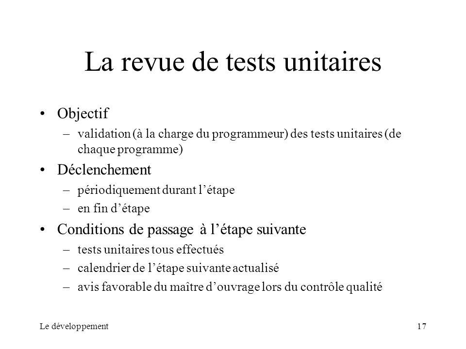 Le développement17 La revue de tests unitaires Objectif –validation (à la charge du programmeur) des tests unitaires (de chaque programme) Déclencheme