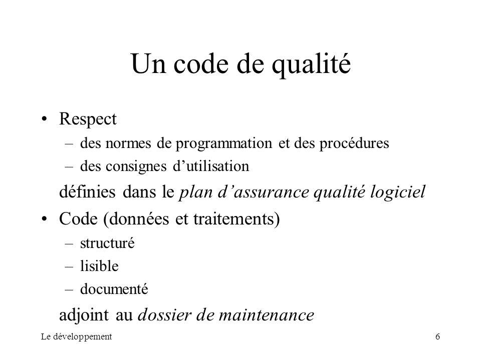 Le développement6 Un code de qualité Respect –des normes de programmation et des procédures –des consignes dutilisation définies dans le plan dassuran