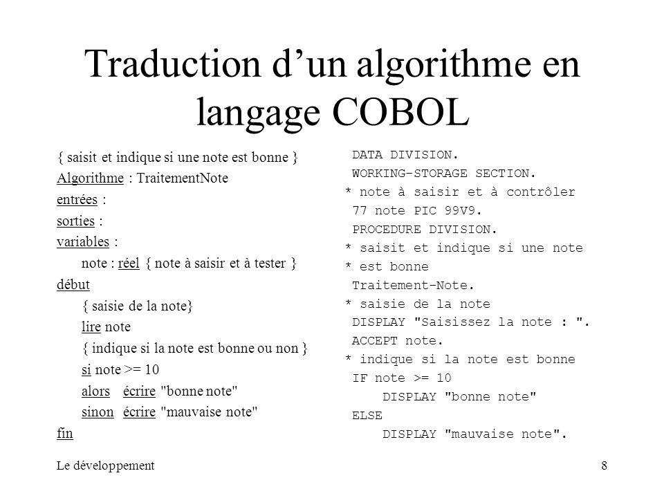 Le développement8 Traduction dun algorithme en langage COBOL { saisit et indique si une note est bonne } Algorithme : TraitementNote entrées : sorties
