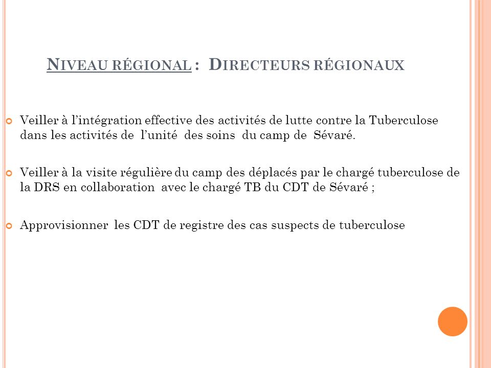 N IVEAU RÉGIONAL : D IRECTEURS RÉGIONAUX Veiller à lintégration effective des activités de lutte contre la Tuberculose dans les activités de lunité des soins du camp de Sévaré.