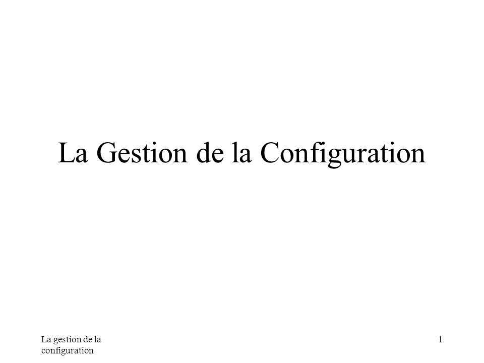 La gestion de la configuration 1 La Gestion de la Configuration