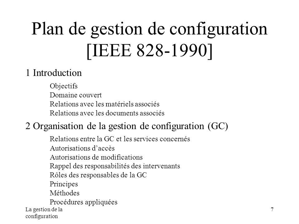 La gestion de la configuration 7 Plan de gestion de configuration [IEEE 828-1990] 1 Introduction Objectifs Domaine couvert Relations avec les matériel